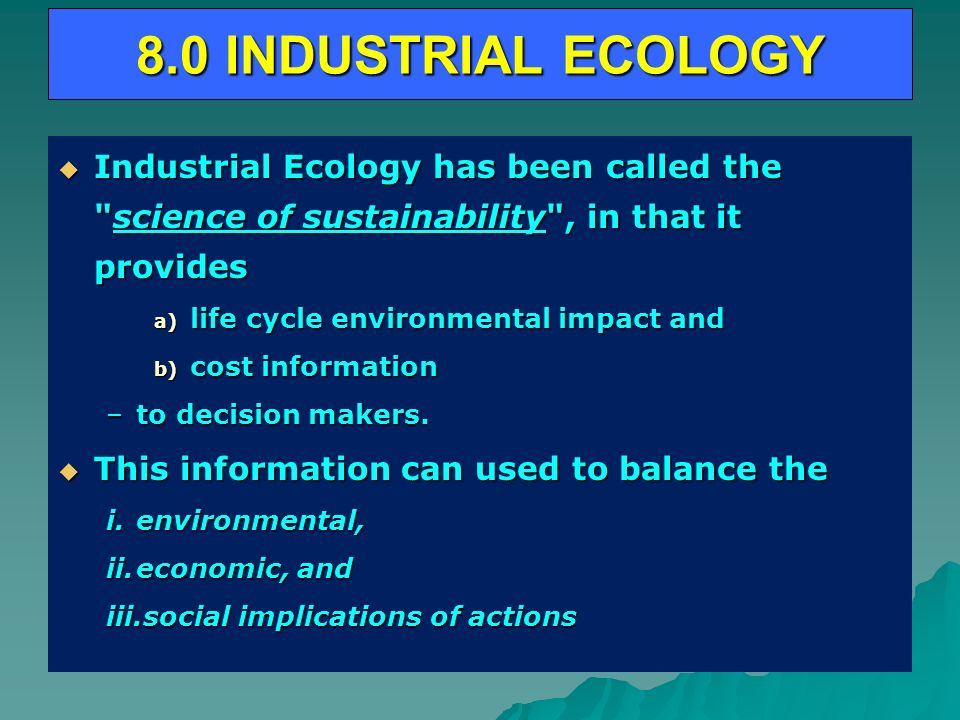 8.0 INDUSTRIAL ECOLOGY Industrial Ecology has been called the science of sustainability , in that it provides Industrial Ecology has been called the science of sustainability , in that it provides a) life cycle environmental impact and b) cost information –to decision makers.