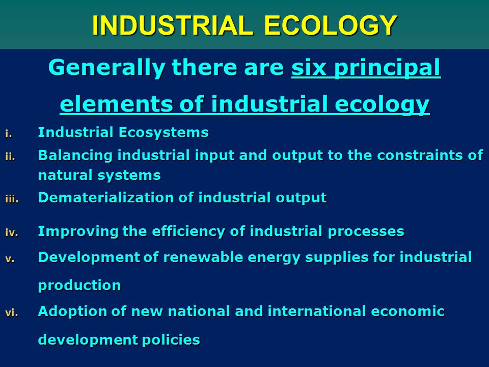 INDUSTRIAL ECOLOGY Generally there are six principal elements of industrial ecology i.
