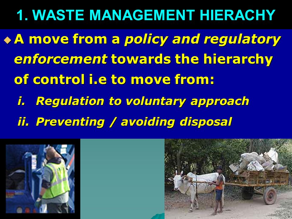 A move from a policy and regulatory enforcement towards the hierarchy of control i.e to move from: A move from a policy and regulatory enforcement towards the hierarchy of control i.e to move from: i.Regulation to voluntary approach ii.Preventing / avoiding disposal 1.