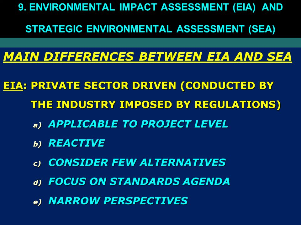 MAIN DIFFERENCES BETWEEN EIA AND SEA EIA: PRIVATE SECTOR DRIVEN (CONDUCTED BY THE INDUSTRY IMPOSED BY REGULATIONS) THE INDUSTRY IMPOSED BY REGULATIONS) a) APPLICABLE TO PROJECT LEVEL b) REACTIVE c) CONSIDER FEW ALTERNATIVES d) FOCUS ON STANDARDS AGENDA e) NARROW PERSPECTIVES