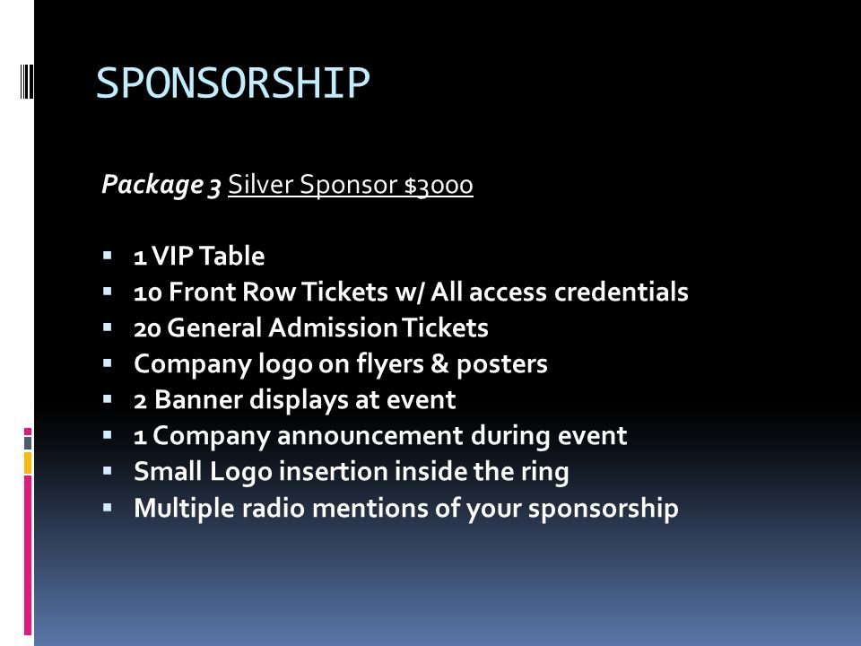 SPONSORSHIP Package 4 Gold Sponsor $5000 2 VIP Tables with VIP credentials 10 Front Row tickets (1 st three rows) 30 General Admission Tickets All flyers w/ company logo All 11 x 17 posters w/ company logo Multiple live Radio spots for event 3 Company announcements during event 2 Large Banner displays at event Small sized logo on all ring cards Medium sized logo inside ring mat Company name/information on company website for 3 months Company Logo and mention on TELEMUNDO RUF event
