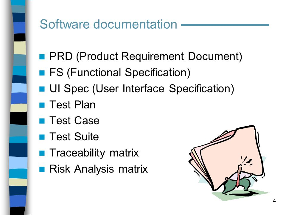 5 PRD (Product Requirement Document) –What: set of software requirements –Who: Product Marketing, Sales, Technical Support –When: planning stage –Why: we need to know what the product is supposed to do –QA role: Participate in reviews Analyze for completeness Spot ambiguities Highlight contradictions Provide feedback on features/usability Software documentation