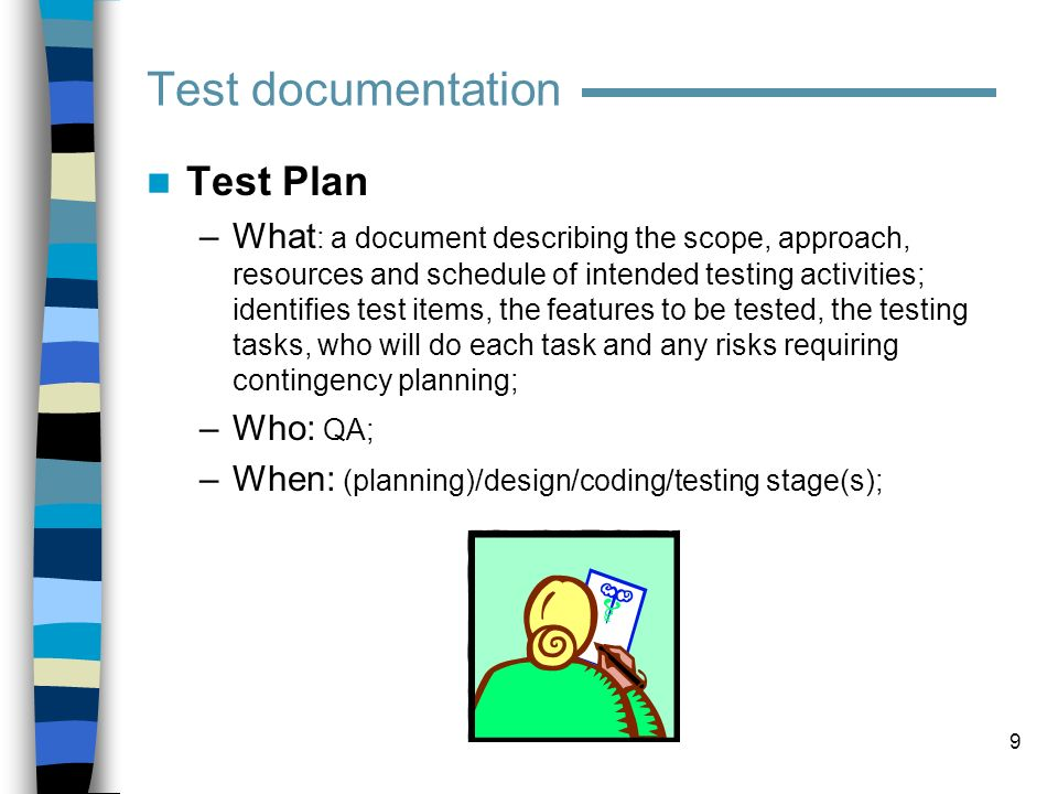 10 Test Plan (contd) –Why: Divide responsibilities between teams involved; if more than one QA team is involved (ie, manual / automation, or English / Localization) – responsibilities between QA teams ; Plan for test resources / timelines ; Plan for test coverage; Plan for OS / DB / software deployment and configuration models coverage.