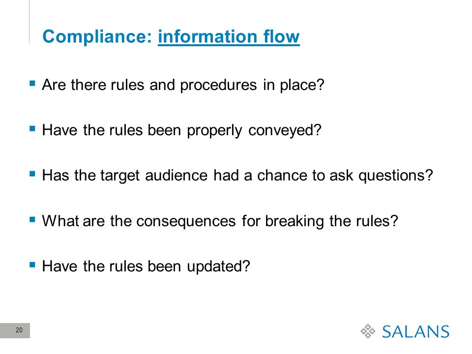 20 Compliance: information flow Are there rules and procedures in place? Have the rules been properly conveyed? Has the target audience had a chance t