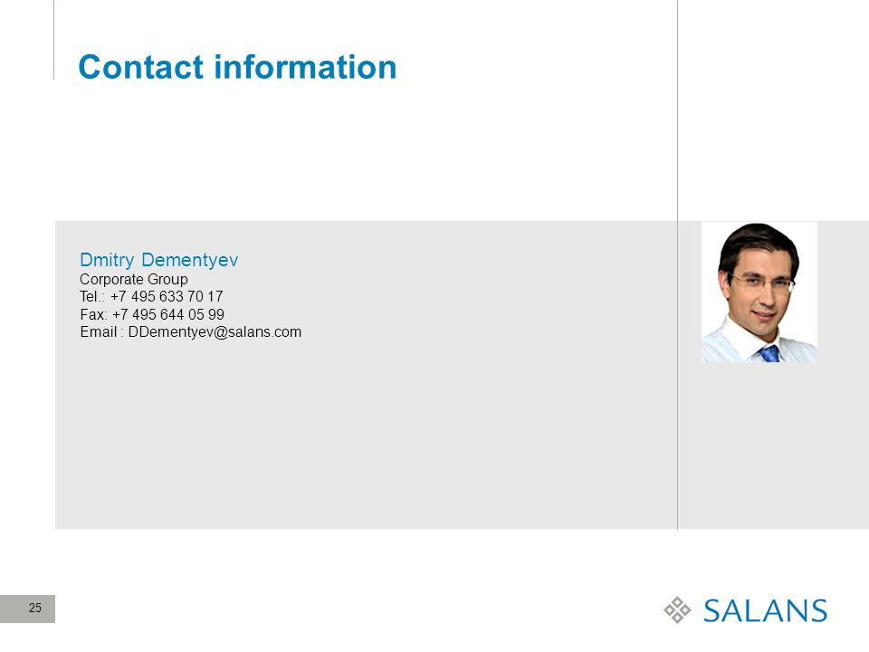25 Contact information Dmitry Dementyev Corporate Group Tel.: +7 495 633 70 17 Fax: +7 495 644 05 99 Email : DDementyev@salans.com