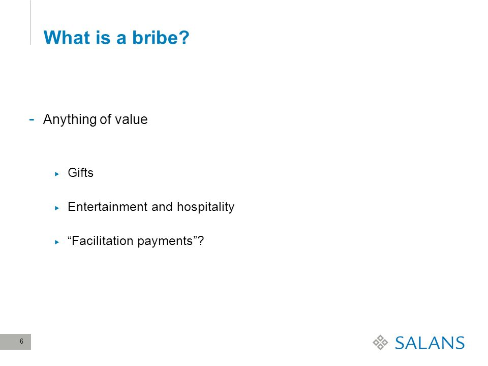 6 What is a bribe - Anything of value Gifts Entertainment and hospitality Facilitation payments