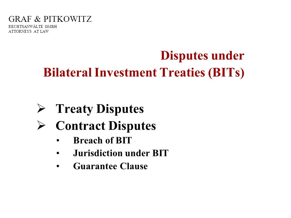GRAF & PITKOWITZ RECHTSANWÄLTE GMBH ATTORNEYS AT LAW Disputes under Bilateral Investment Treaties (BITs) Treaty Disputes Contract Disputes Breach of BIT Jurisdiction under BIT Guarantee Clause