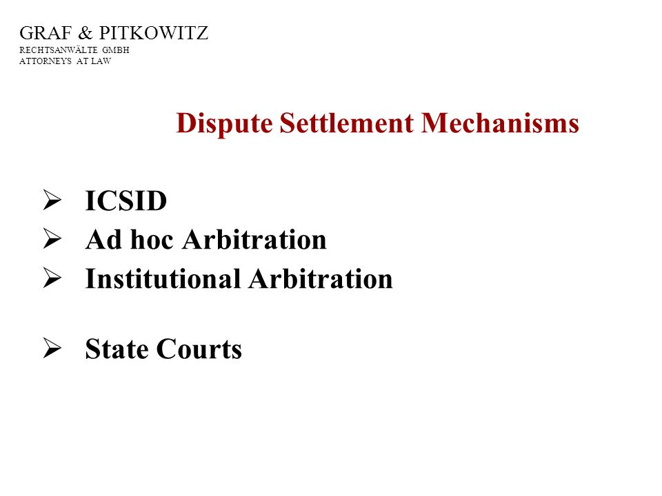 GRAF & PITKOWITZ RECHTSANWÄLTE GMBH ATTORNEYS AT LAW Dispute Settlement Mechanisms ICSID Ad hoc Arbitration Institutional Arbitration State Courts