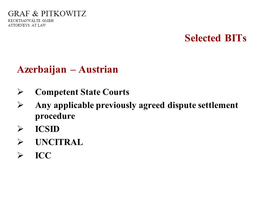GRAF & PITKOWITZ RECHTSANWÄLTE GMBH ATTORNEYS AT LAW Selected BITs Azerbaijan – Austrian Competent State Courts Any applicable previously agreed dispute settlement procedure ICSID UNCITRAL ICC