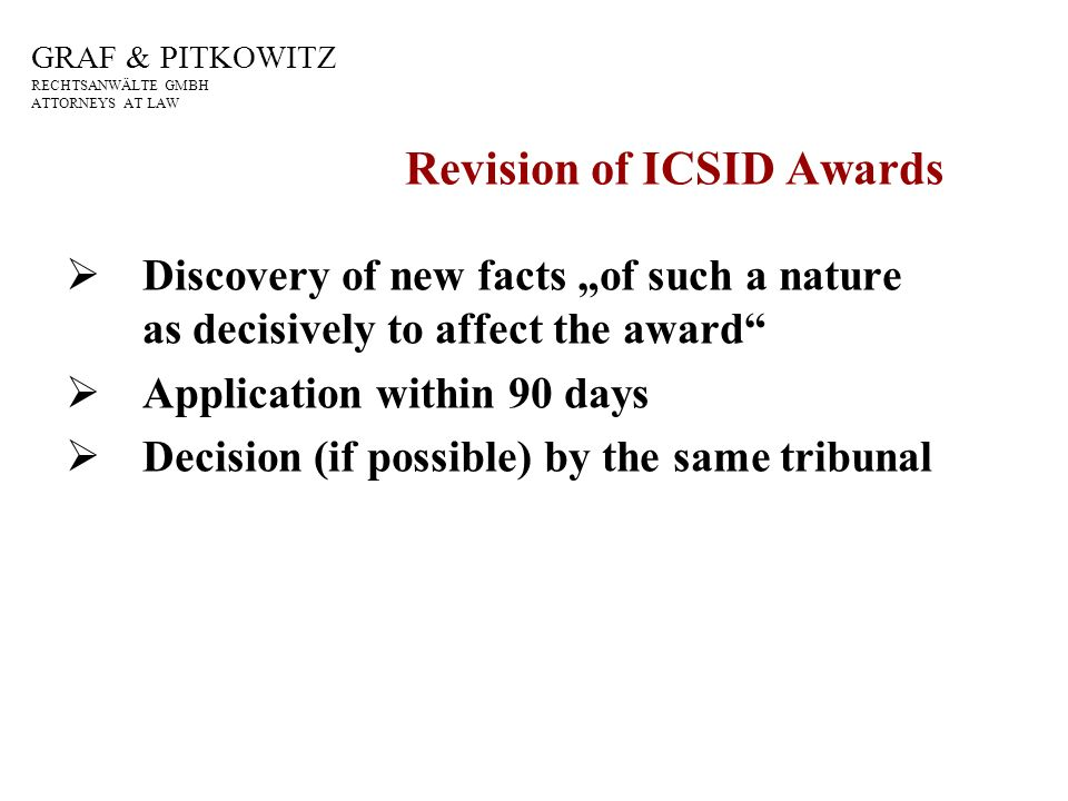 GRAF & PITKOWITZ RECHTSANWÄLTE GMBH ATTORNEYS AT LAW Revision of ICSID Awards Discovery of new facts of such a nature as decisively to affect the award Application within 90 days Decision (if possible) by the same tribunal