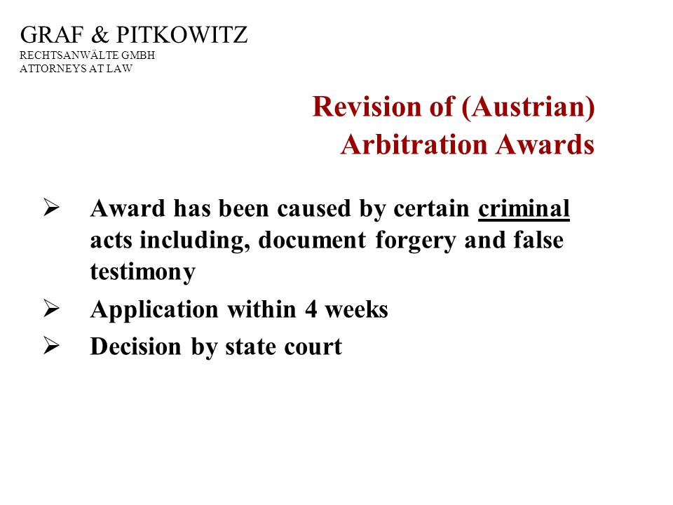 GRAF & PITKOWITZ RECHTSANWÄLTE GMBH ATTORNEYS AT LAW Revision of (Austrian) Arbitration Awards Award has been caused by certain criminal acts including, document forgery and false testimony Application within 4 weeks Decision by state court