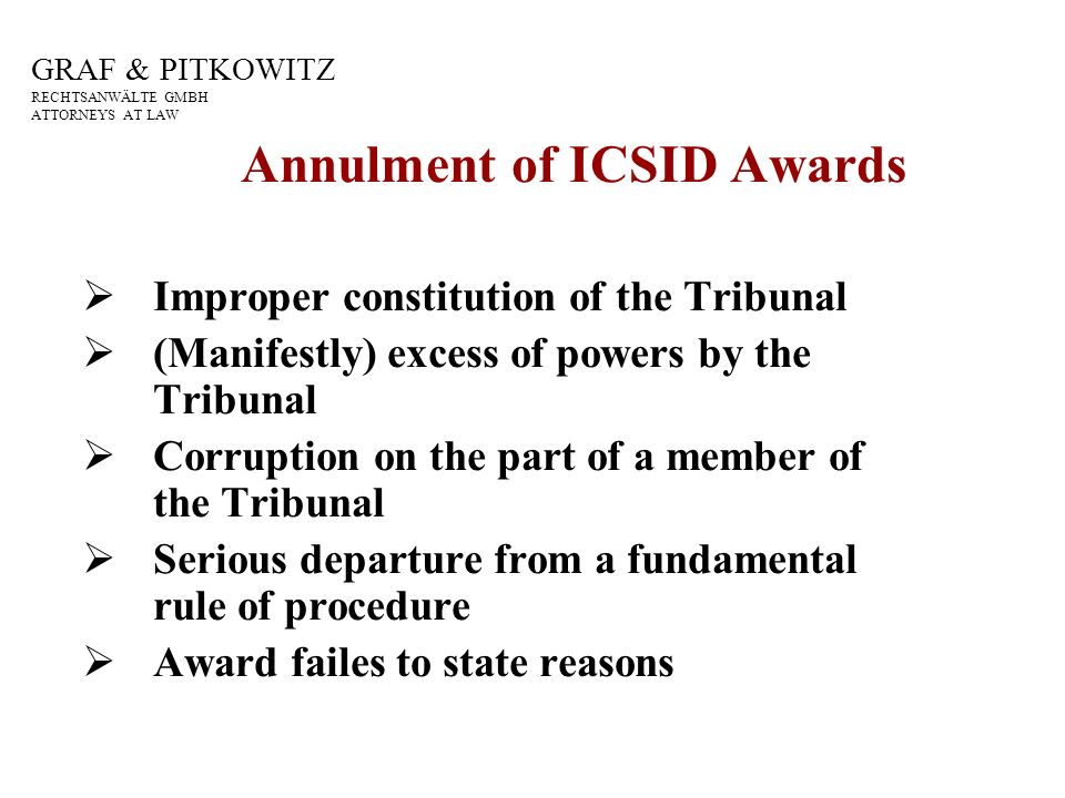 GRAF & PITKOWITZ RECHTSANWÄLTE GMBH ATTORNEYS AT LAW Annulment of ICSID Awards Improper constitution of the Tribunal (Manifestly) excess of powers by the Tribunal Corruption on the part of a member of the Tribunal Serious departure from a fundamental rule of procedure Award failes to state reasons