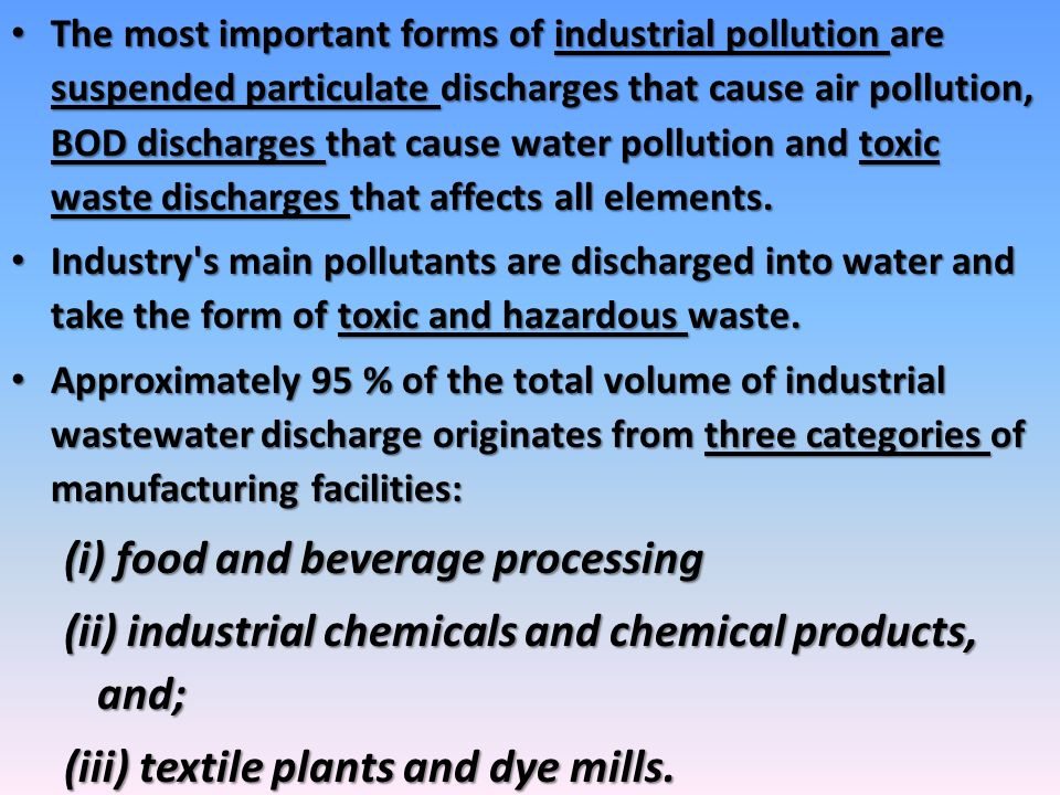 The most important forms of industrial pollution are suspended particulate discharges that cause air pollution, BOD discharges that cause water pollut