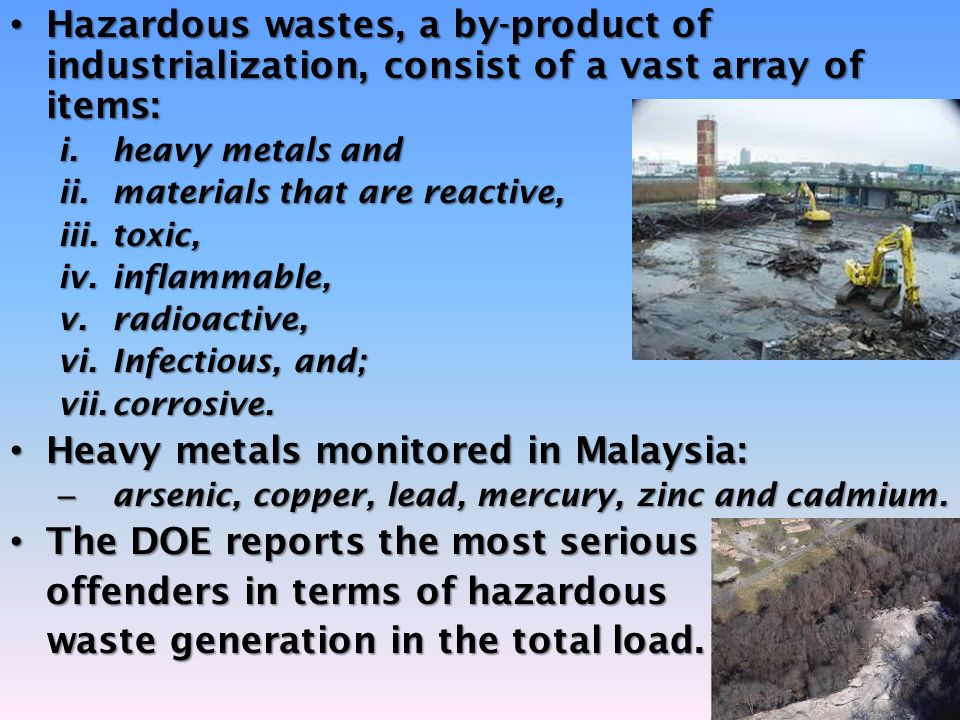 Hazardous wastes, a by-product of industrialization, consist of a vast array of items: Hazardous wastes, a by-product of industrialization, consist of