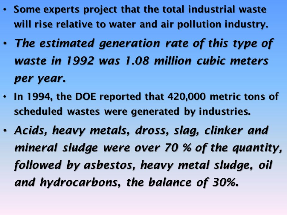 Some experts project that the total industrial waste will rise relative to water and air pollution industry. Some experts project that the total indus