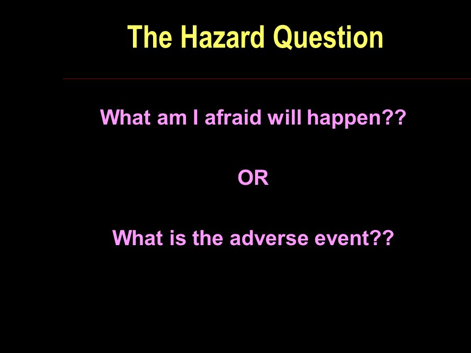 The Hazard Question What am I afraid will happen OR What is the adverse event