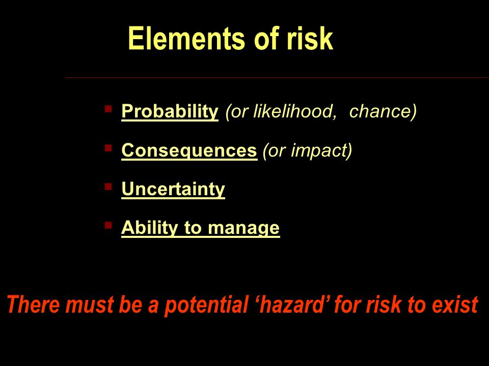 Elements of risk Probability (or likelihood, chance) Consequences (or impact) Uncertainty Ability to manage There must be a potential hazard for risk to exist
