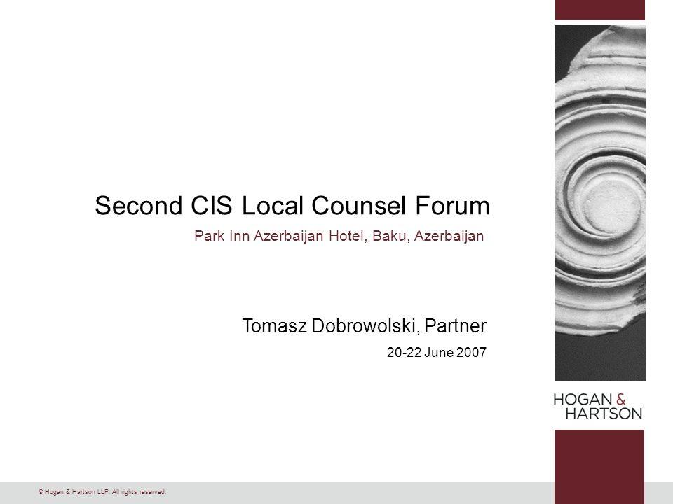 © Hogan & Hartson LLP. All rights reserved. Second CIS Local Counsel Forum Park Inn Azerbaijan Hotel, Baku, Azerbaijan Tomasz Dobrowolski, Partner 20-