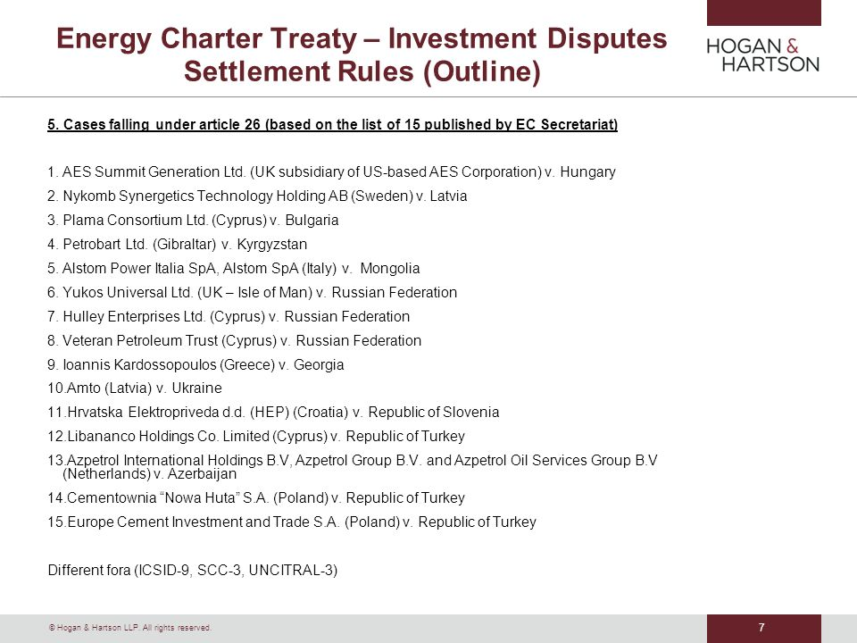 © Hogan & Hartson LLP. All rights reserved. 7 Energy Charter Treaty – Investment Disputes Settlement Rules (Outline) 5. Cases falling under article 26