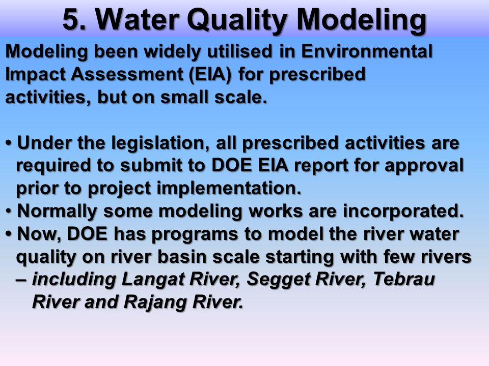 5. Water Quality Modeling Modeling been widely utilised in Environmental Impact Assessment (EIA) for prescribed activities, but on small scale. Under