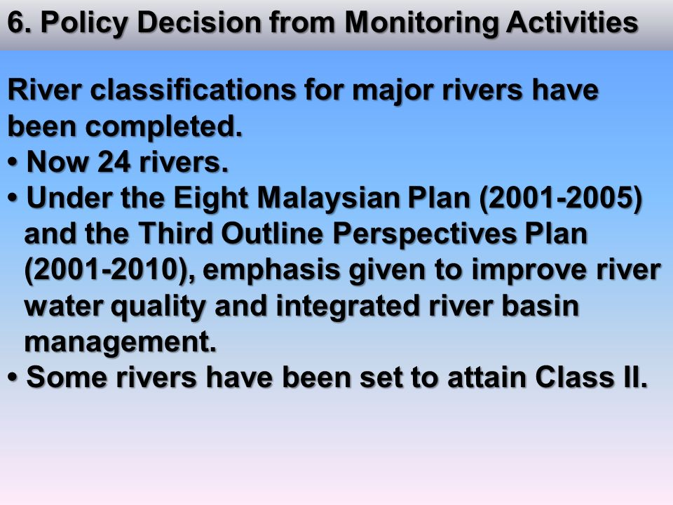 6. Policy Decision from Monitoring Activities River classifications for major rivers have been completed. Now 24 rivers. Now 24 rivers. Under the Eigh