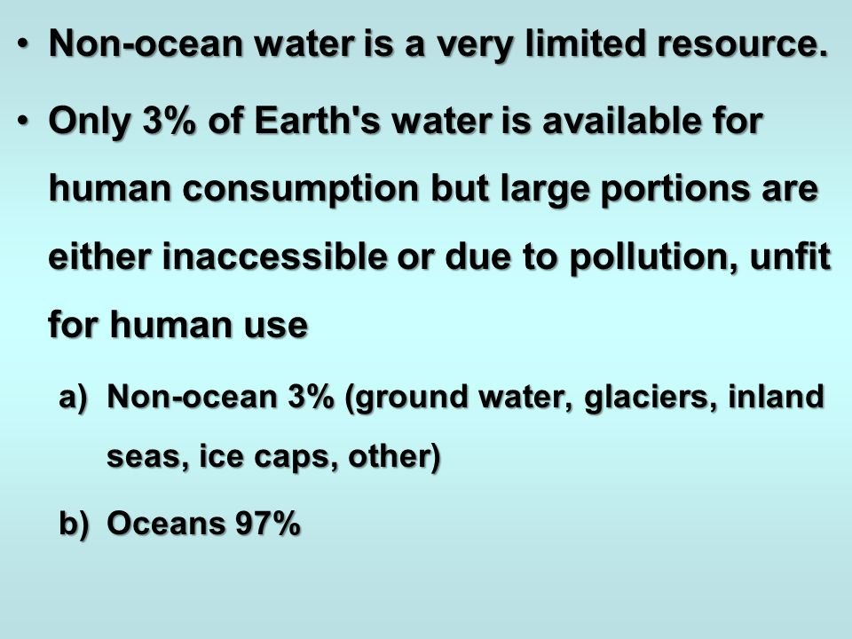 Non-ocean water is a very limited resource.Non-ocean water is a very limited resource. Only 3% of Earth's water is available for human consumption but