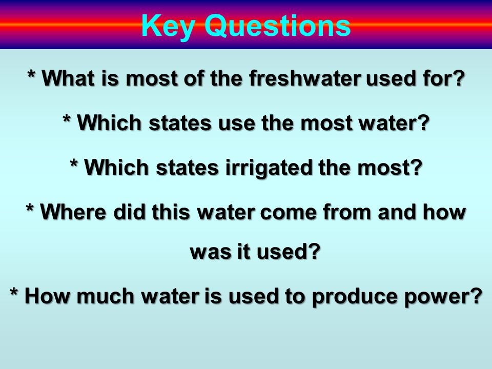 Key Questions * What is most of the freshwater used for? * Which states use the most water? * Which states irrigated the most? * Where did this water