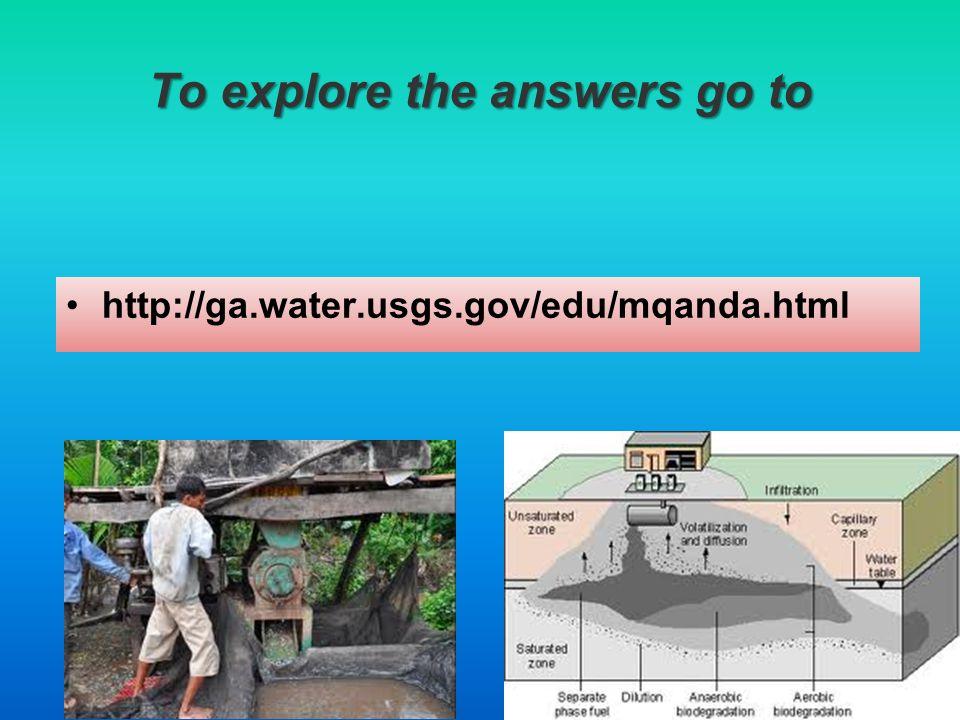To explore the answers go to http://ga.water.usgs.gov/edu/mqanda.html