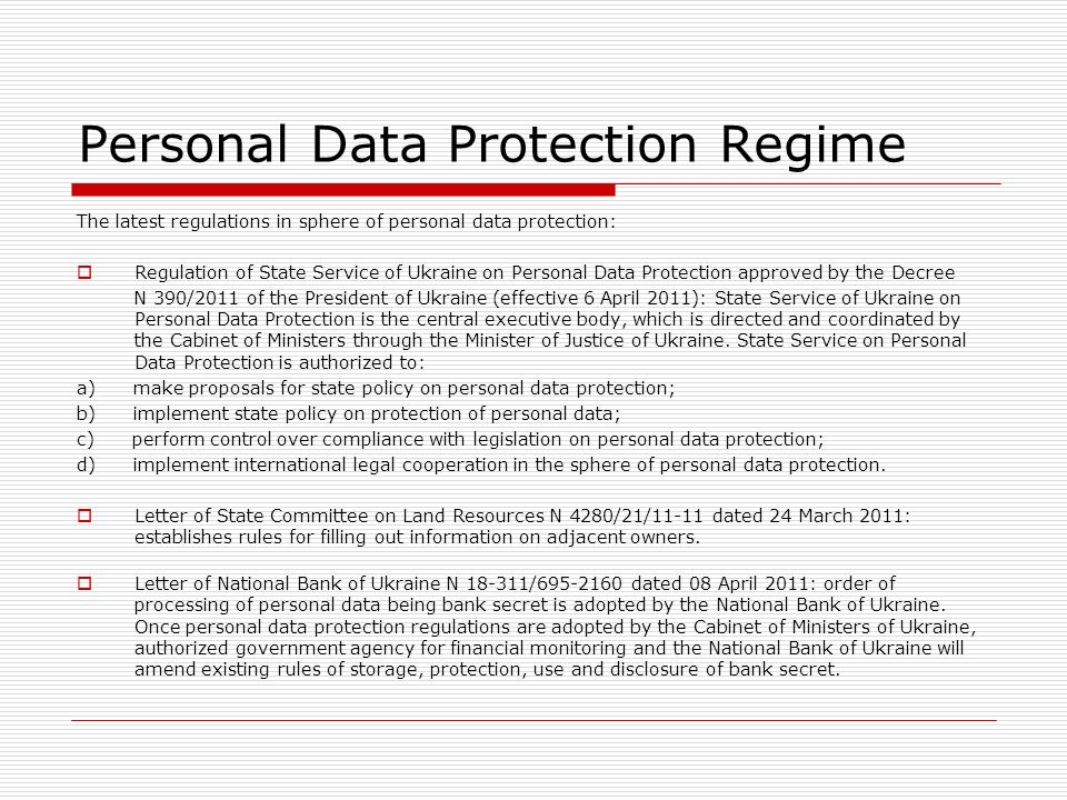 Personal Data Protection Regime The latest regulations in sphere of personal data protection: Regulation of State Service of Ukraine on Personal Data Protection approved by the Decree N 390/2011 of the President of Ukraine (effective 6 April 2011): State Service of Ukraine on Personal Data Protection is the central executive body, which is directed and coordinated by the Cabinet of Ministers through the Minister of Justice of Ukraine.