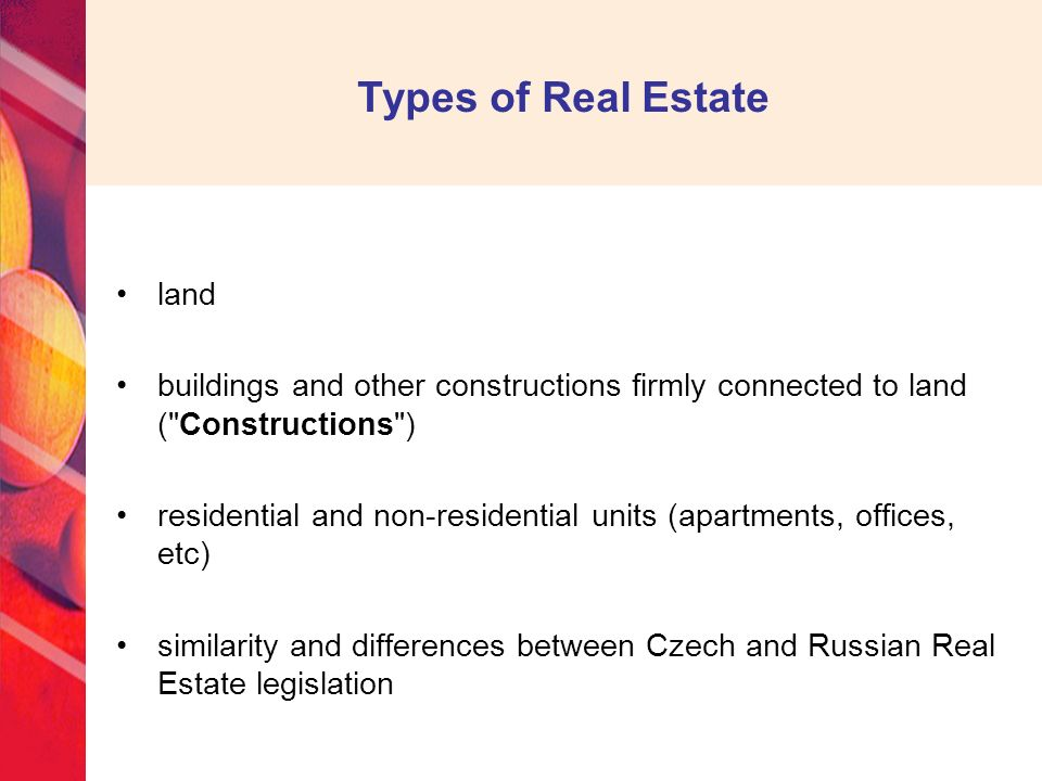 land buildings and other constructions firmly connected to land ( Constructions ) residential and non-residential units (apartments, offices, etc) similarity and differences between Czech and Russian Real Estate legislation Types of Real Estate