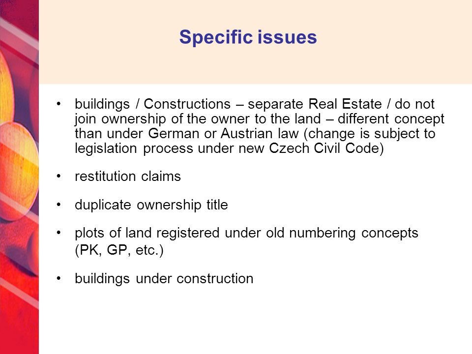 Specific issues buildings / Constructions – separate Real Estate / do not join ownership of the owner to the land – different concept than under German or Austrian law (change is subject to legislation process under new Czech Civil Code) restitution claims duplicate ownership title plots of land registered under old numbering concepts (PK, GP, etc.) buildings under construction