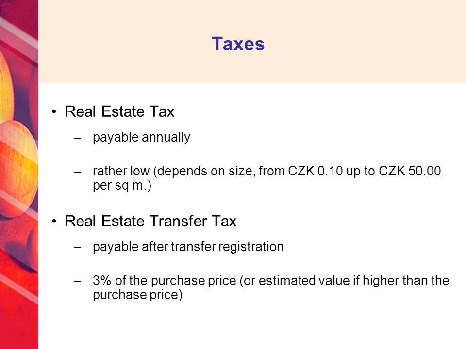 Taxes Real Estate Tax –payable annually –rather low (depends on size, from CZK 0.10 up to CZK 50.00 per sq m.) Real Estate Transfer Tax –payable after transfer registration –3% of the purchase price (or estimated value if higher than the purchase price)