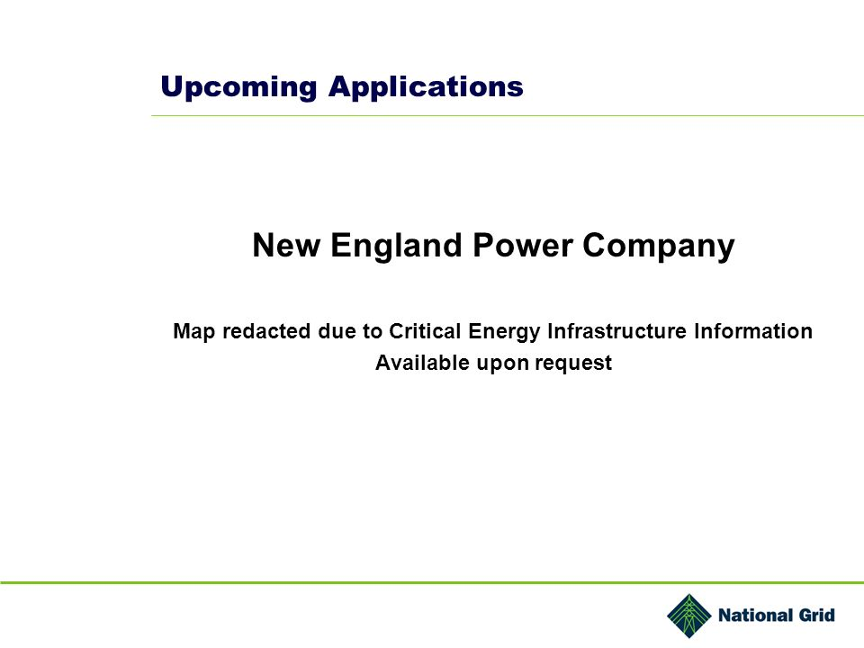 Upcoming Applications New England Power Company Map redacted due to Critical Energy Infrastructure Information Available upon request