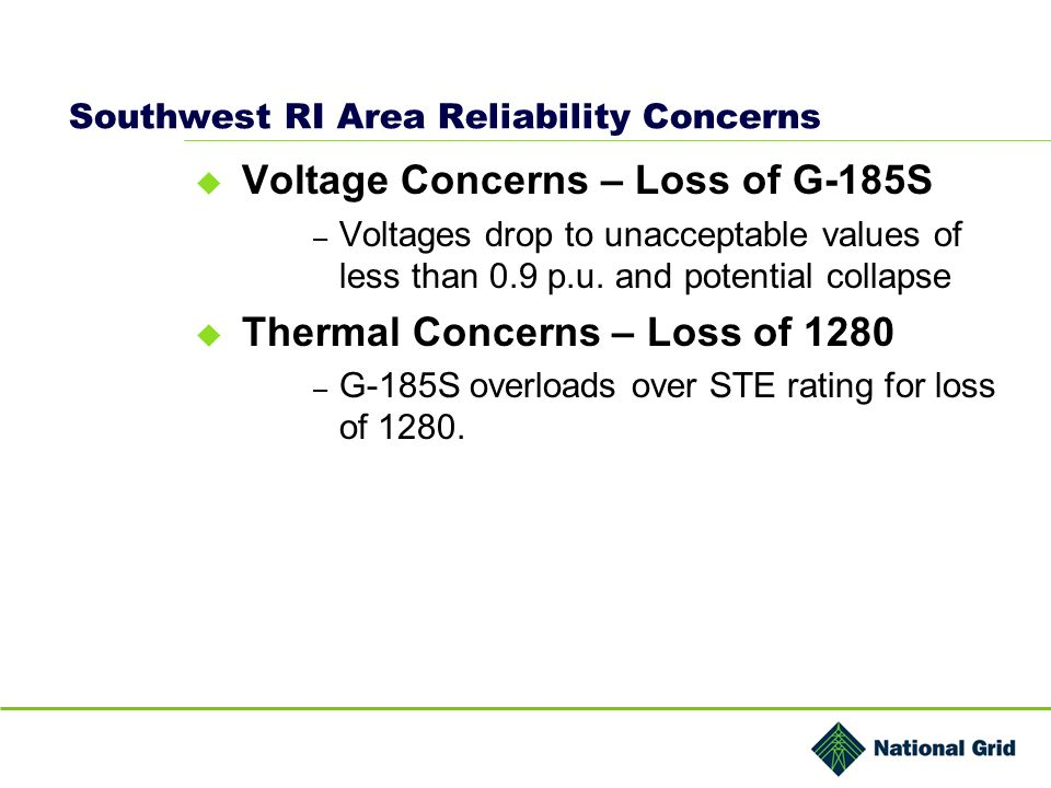 Southwest RI Area Reliability Concerns Voltage Concerns – Loss of G-185S – Voltages drop to unacceptable values of less than 0.9 p.u. and potential co