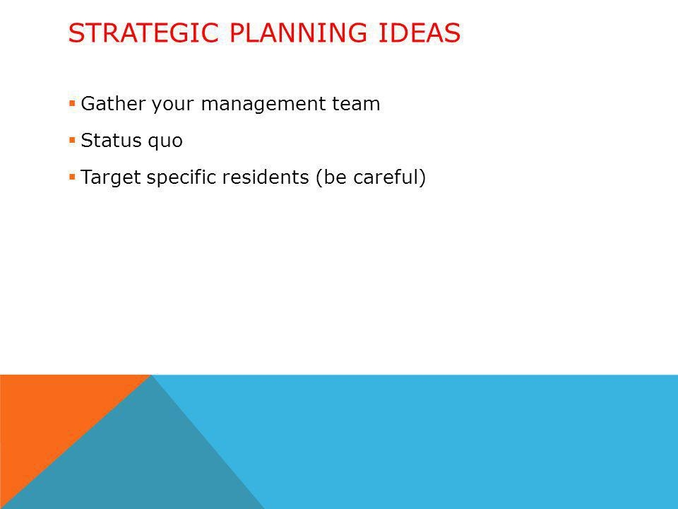 STRATEGIC PLANNING IDEAS Gather your management team Status quo Target specific residents (be careful)