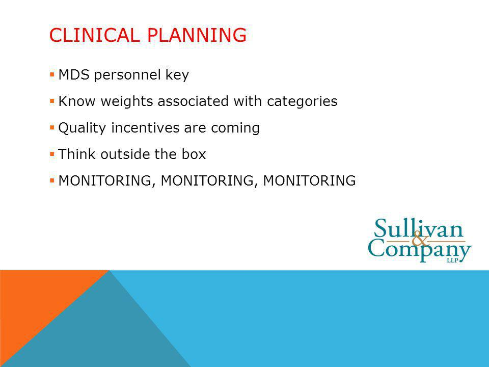 CLINICAL PLANNING MDS personnel key Know weights associated with categories Quality incentives are coming Think outside the box MONITORING, MONITORING, MONITORING