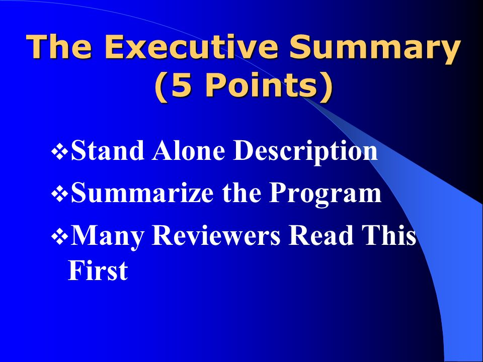 The Executive Summary (5 Points) Stand Alone Description Summarize the Program Many Reviewers Read This First