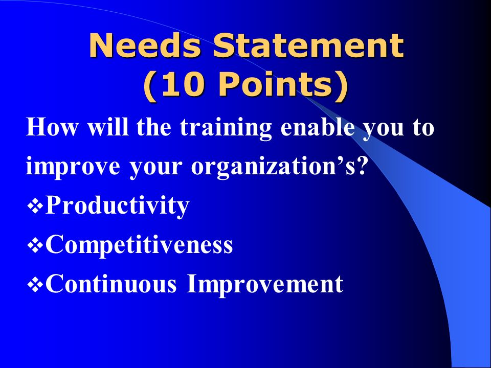 Needs Statement (10 Points) How will the training enable you to improve your organizations? Productivity Competitiveness Continuous Improvement