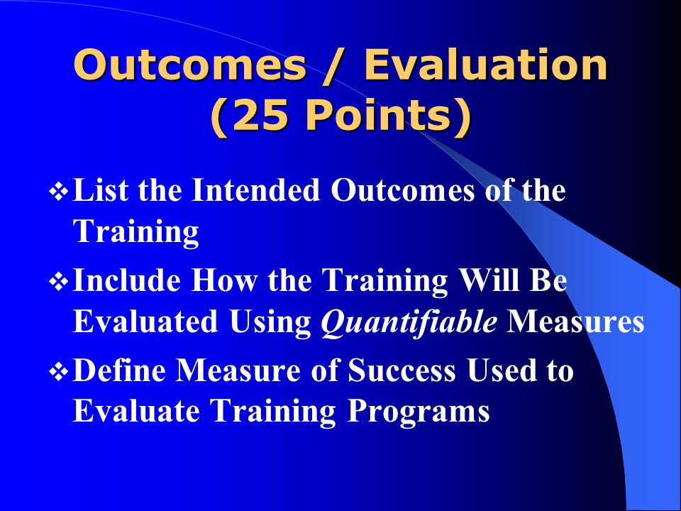 Outcomes / Evaluation (25 Points) List the Intended Outcomes of the Training Include How the Training Will Be Evaluated Using Quantifiable Measures De