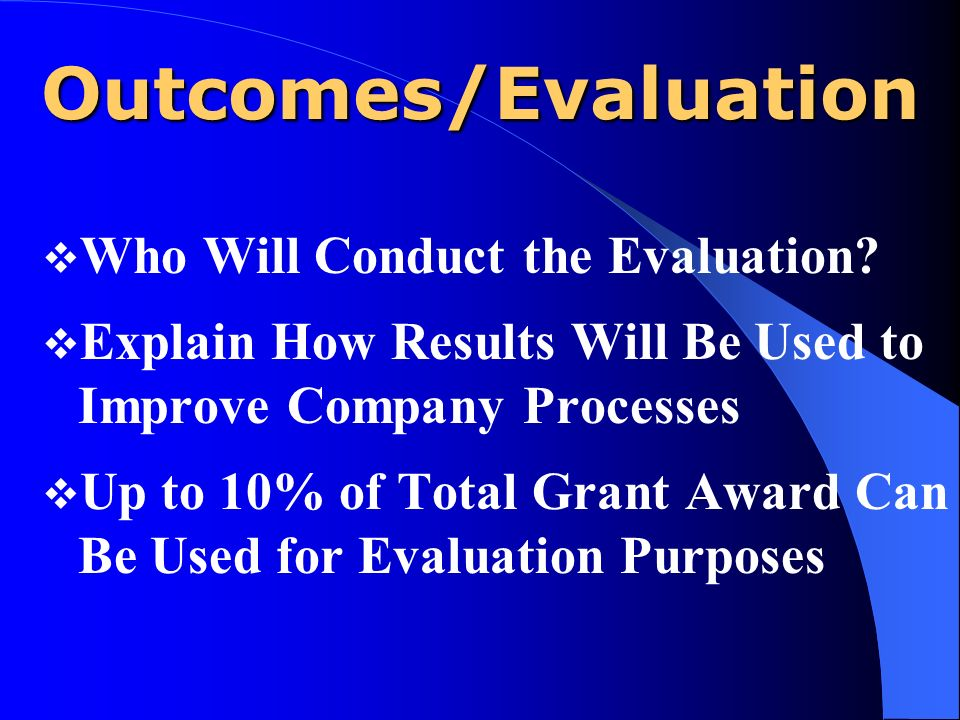 Outcomes/Evaluation Who Will Conduct the Evaluation? Explain How Results Will Be Used to Improve Company Processes Up to 10% of Total Grant Award Can