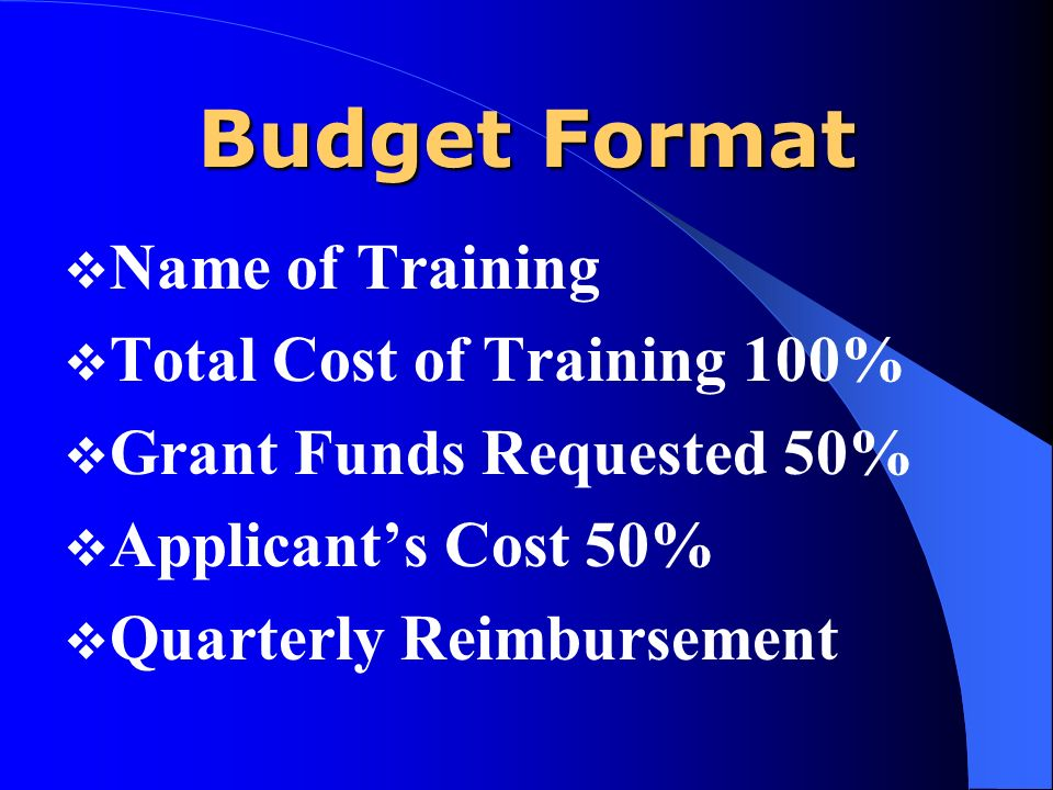 Budget Format Name of Training Total Cost of Training 100% Grant Funds Requested 50% Applicants Cost 50% Quarterly Reimbursement