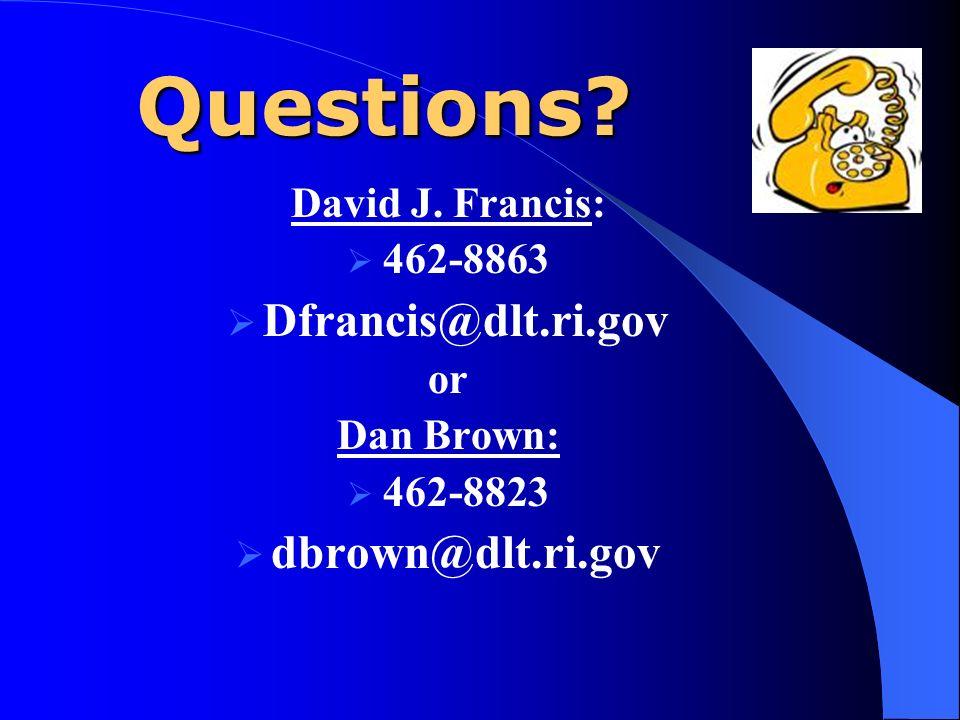 Questions? David J. Francis: 462-8863 Dfrancis@dlt.ri.gov or Dan Brown: 462-8823 dbrown@dlt.ri.gov