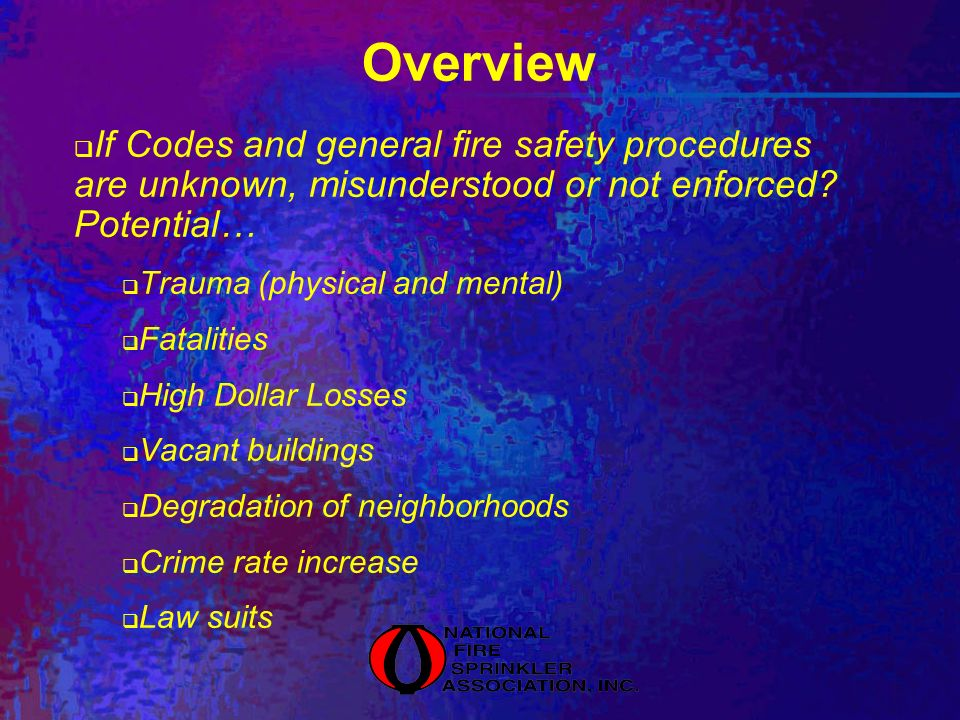 Overview If Codes and general fire safety procedures are unknown, misunderstood or not enforced? Potential… Trauma (physical and mental) Fatalities Hi