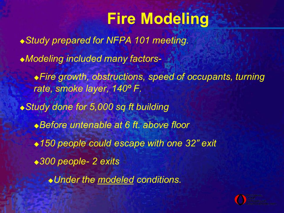Fire Modeling Study prepared for NFPA 101 meeting. Modeling included many factors- Fire growth, obstructions, speed of occupants, turning rate, smoke