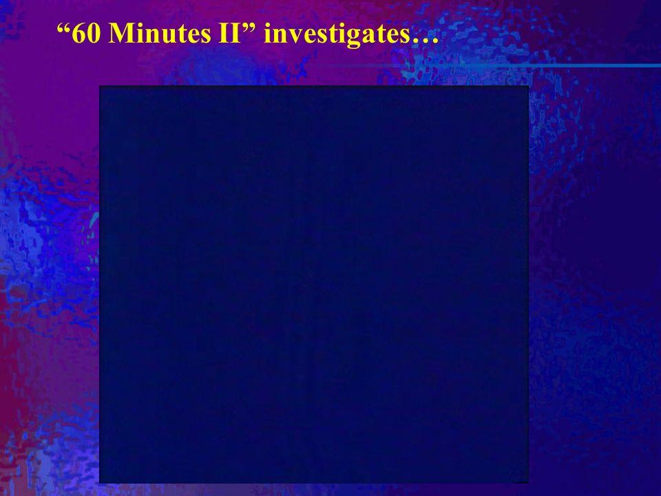 60 Minutes II investigates…