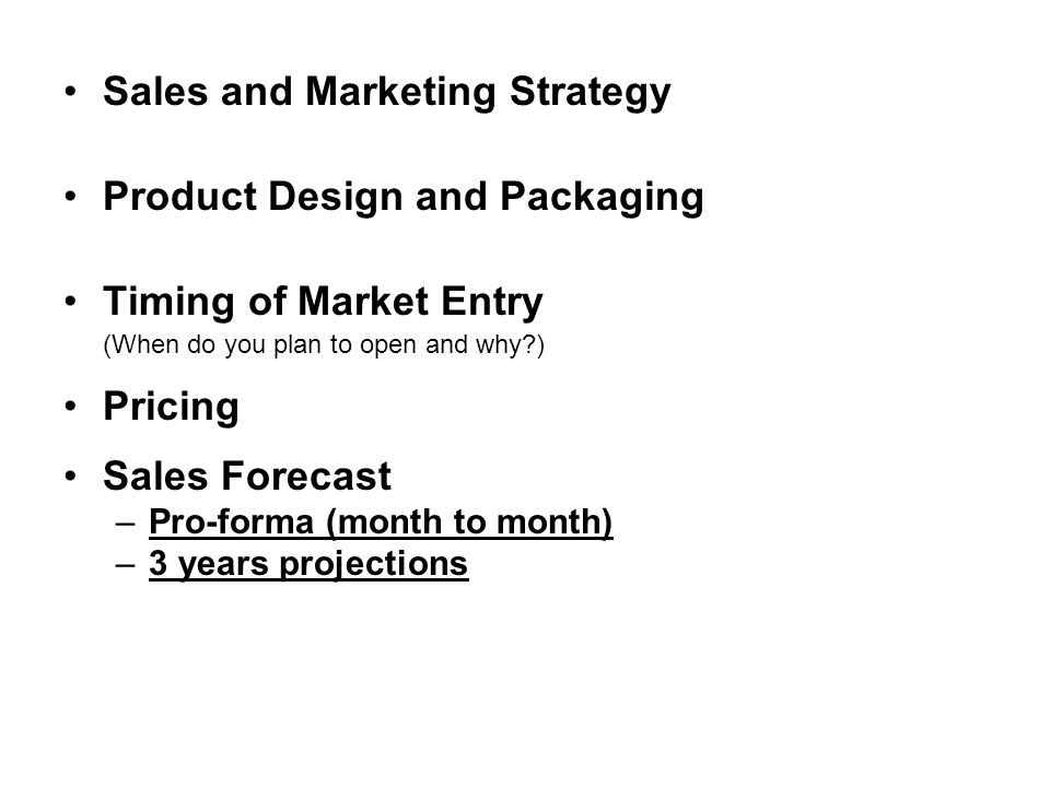 Sales and Marketing Strategy Product Design and Packaging Timing of Market Entry (When do you plan to open and why?) Pricing Sales Forecast –Pro-forma