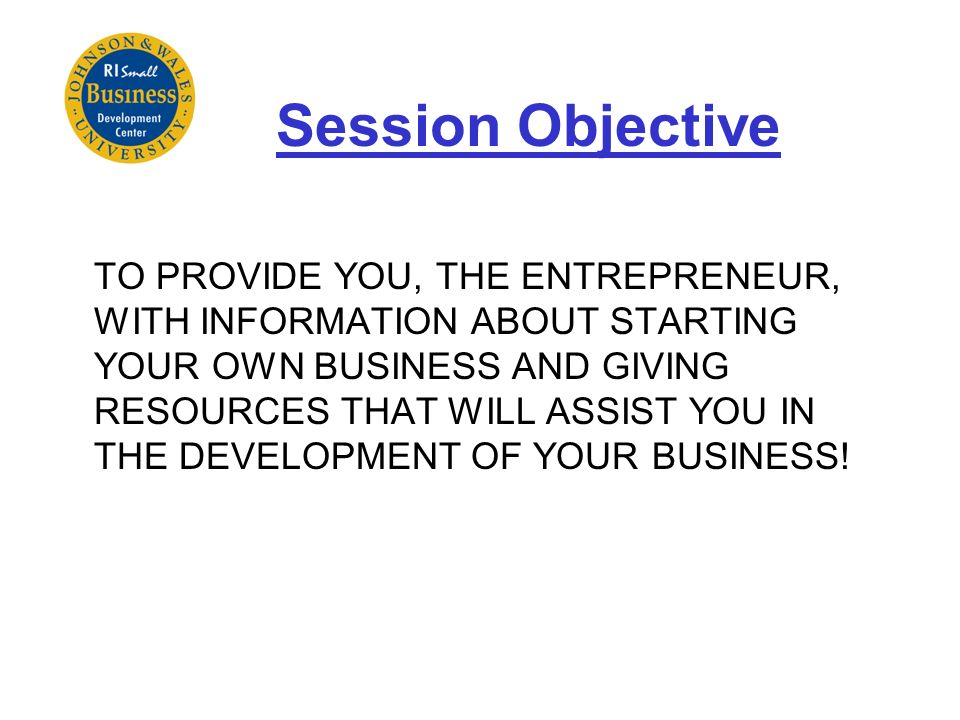 Session Objective TO PROVIDE YOU, THE ENTREPRENEUR, WITH INFORMATION ABOUT STARTING YOUR OWN BUSINESS AND GIVING RESOURCES THAT WILL ASSIST YOU IN THE