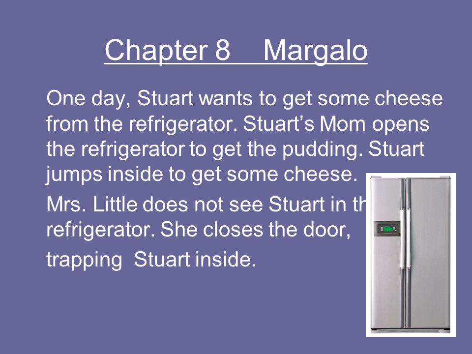 Chapter 8 Margalo One day, Stuart wants to get some cheese from the refrigerator. Stuarts Mom opens the refrigerator to get the pudding. Stuart jumps