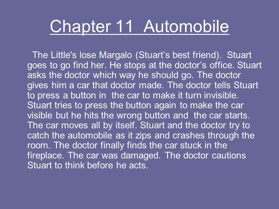 Chapter 11 Automobile The Little's lose Margalo (Stuarts best friend). Stuart goes to go find her. He stops at the doctors office. Stuart asks the doc