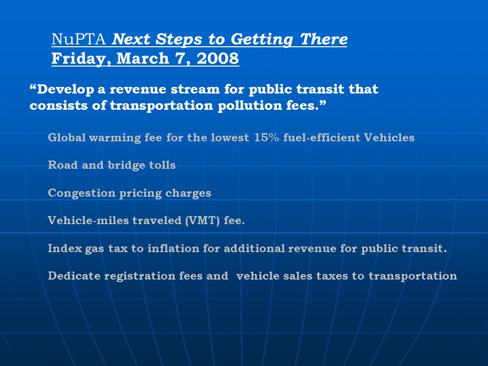 NuPTA Next Steps to Getting There Friday, March 7, 2008 Develop a revenue stream for public transit that consists of transportation pollution fees.
